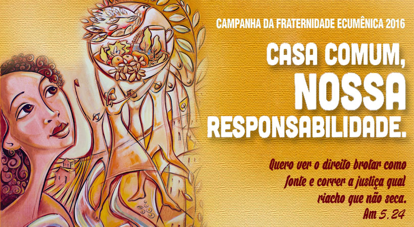 """Campanha da Fraternidade 2016 - TEMA: """"Casa comum, nossa responsabilidade"""" LEMA: """"Quero ver o direito brotar como fonte e correr a justiça qual riacho que não seca"""""""